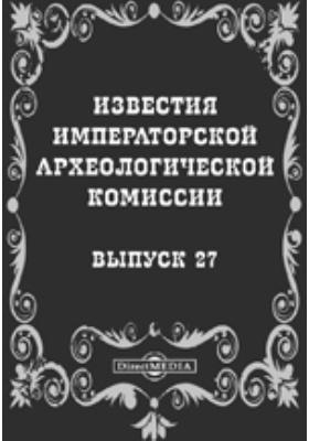 Известия Императорской археологической комиссии: журнал. 1908. Выпуск 27