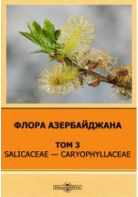 Флора Азербайджана. Т. 3. Salicaceae — Caryophyllaceae