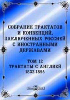Собрание Трактатов и Конвенций, заключенных Россией с иностранными державами. Т. 12. Трактаты с Англией 1832-1895