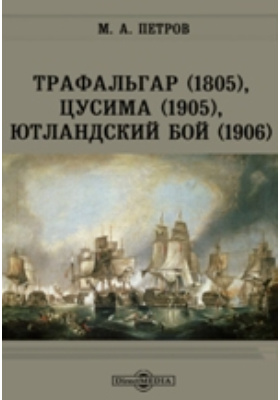 Трафальгар (1805), Цусима (1905), Ютландский бой (1906)