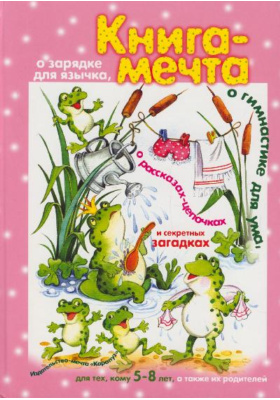 Книга-мечта о зарядке для язычка, о гимнастика для ума, о рассказах-цепочках и секретных загадках : Для тех, кому 5-8 лет, а также их родителей