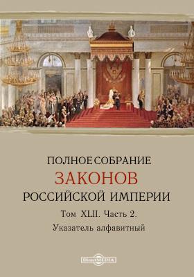 Полное собрание законов Российской Империи. Т. XLII, Ч. 2. Указатель алфавитный