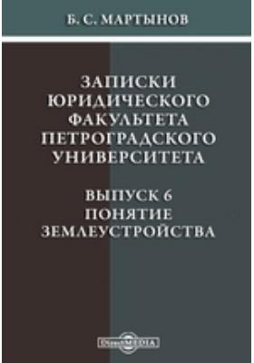 Записки юридического факультета Петроградского Университета: монография. Вып. 6. Понятие землеустройства