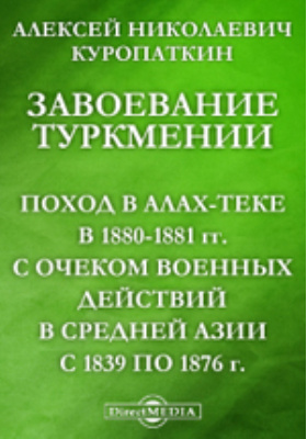 Завоевание Туркмении (Поход в Алах-теке в 1880-1881 гг.) с очерком военных действий в Средней Азии с 1839 по 1876 г