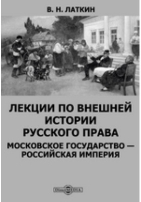 Лекции по внешней истории русского права. Московское государство — Российская империя