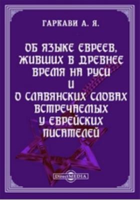 Об языке евреев, живших в древнее время на Руси и о славянских словах встречаемых у еврейских писателей
