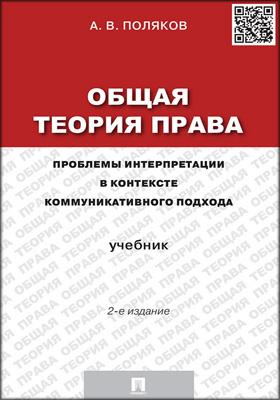 Общая теория права : проблемы интерпретации в контексте коммуникативного подхода: учебник