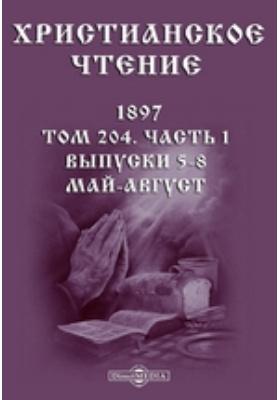 Христианское чтение: журнал. 1897. Т. 204, Выпуски 5-8. Май-август, Ч. 1