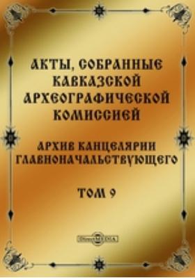 Акты, собранные Кавказской Археографической комиссией : Архив Канцелярии Главноначальствующего. Т. 9