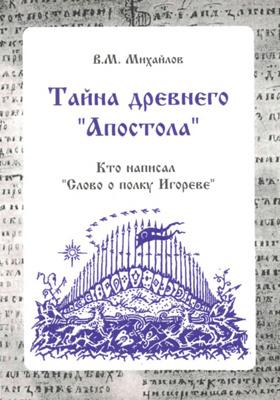 Тайна древнего «Апостола» : кто написал «Слово о полку Игореве»: научно-популярное издание