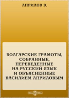 Болгарские грамоты, собранные, переведенные на русский язык и объясненные Василием Априловым