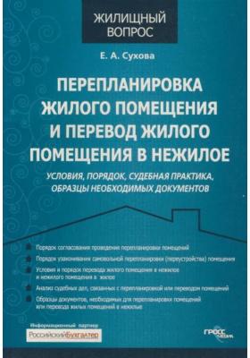 Перепланировка жилого помещения и перевод жилого помещения в нежилое : Условия, порядок, судебная практика, образцы необходимых документов