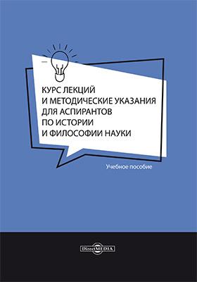 Курс лекций и методические указания для аспирантов по истории и философии науки: учебное пособие