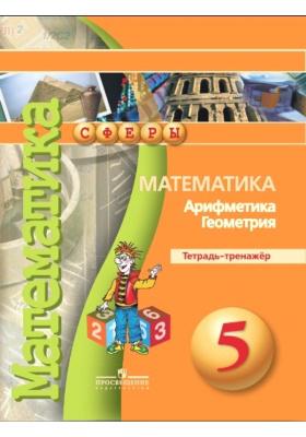 Математика. Арифметика. Геометрия. Тетрадь-тренажёр. 5 класс : Пособие для учащихся общеобразовательных организаций. 5-е издание