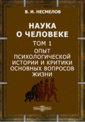 Наука о человеке. Т. 1. Опыт психологической истории и критики основных вопросов жизни