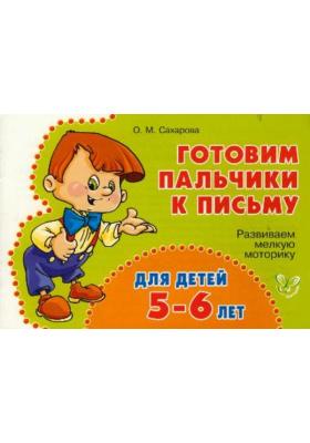 Готовим пальчики к письму. Для детей 5-6 лет : Развиваем мелкую моторику