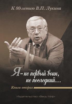 «Я - не первый воин, не последний…» К 80-летию В.П. Лукина         : публицистика. Кн. 2