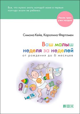 Ваш малыш неделя за неделей : от рождения до 6 месяцев: научно-популярное издание