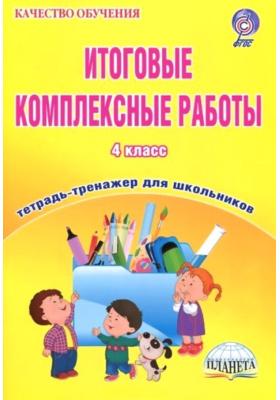 Итоговые комплексные работы. 4 класс : Тетрадь-тренажер для школьников. ФГОС