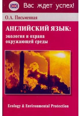 Ecology & Environmental Protection. Английский язык: Экология и охрана окружающей среды : Ключевые проблемы. Словарь