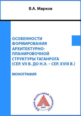 Особенности формирования архитектурно-планировочной структуры Таганрога (сер. VII в. до н.э. – сер. XVIII вв.): монография