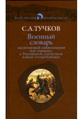 Военный словарь, заключающий наименования или термины, в Российском сухопутном войске употребляемые, с показанием рода науки, к которому принадлежат, из какого языка взяты, как могут быть переведены на российский, какое оных употребление и к чему служат