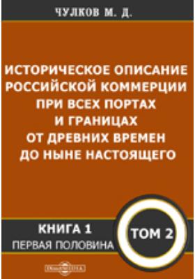 Историческое описание Российской коммерции : при всех портах и границах от древних времен до ныне настоящего. Т. 2, Кн. 1. Половина 1