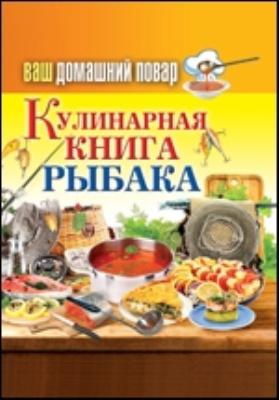 Ваш домашний повар. Кулинарная книга рыбака: научно-популярное издание