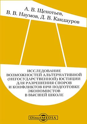 Исследование возможностей альтернативной (негосударственной) юстиции для разрешения споров и конфликтов при подготовке экономистов в высшей школе: монография