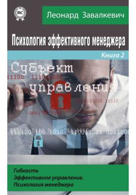 Психология эффективного менеджера. Гибкость. Эффективное управление. Психология менеджера. Книга 2. Субъект управления