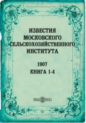 Известия Московского сельскохозяйственного института = Annales de L'Institnt egronomine de Moscou. Annee XIII. книги 1-4, 1907 г