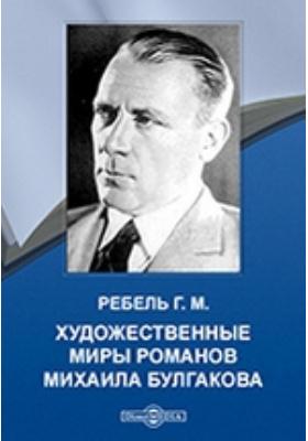 Художественные миры романов Михаила Булгакова: монография
