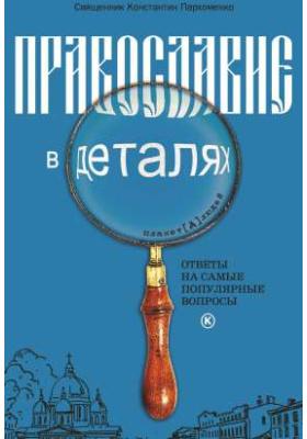 Православие в деталях : Ответы на самые популярные вопросы: духовно-просветительское издание