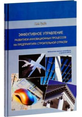 Эффективное управление развитием инновационных процессов на предприятиях строительной отрасли: монография