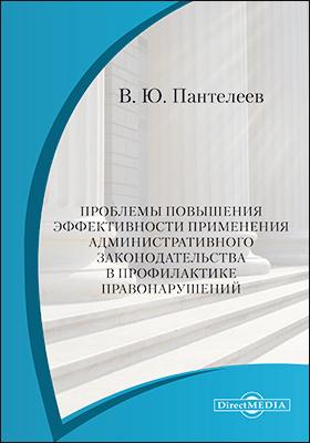 Проблемы повышения эффективности применения административного законодательства в профилактике правонарушений: монография