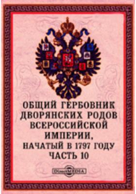 Общий гербовник дворянских родов Всероссийской Империи, начатый в 1797 году: историко-документальная литература, Ч. 10