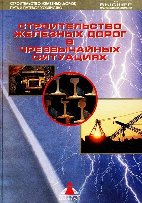 Строительство железных дорог в чрезвычайных ситуациях : для вузов железнодорожного транспорта: учебник