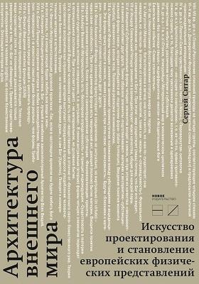 Архитектура внешнего мира : искусство проектирования и становление европейских физических представлений: монография