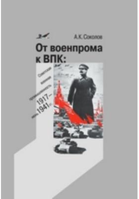 От военпрома к ВПК: советская военная промышленность. 1917 – июнь 1941 гг.: монография