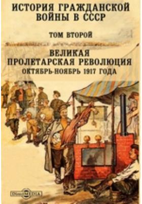 История гражданской войны в СССР: монография. Том 2. Великая пролетарская революция. Октябрь-Ноябрь 1917 года