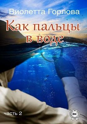 Как пальцы в воде : роман: художественная литература, Ч. 2