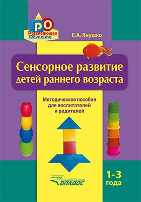 Сенсорное развитие детей раннего возраста. 1–3 года : методическое пособие для педагогов дошкольных учреждений и родителей