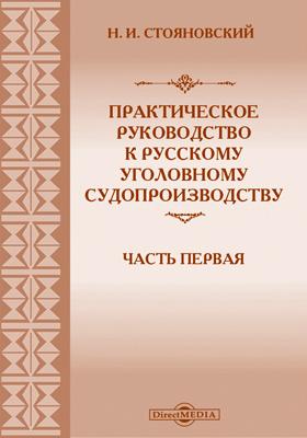 Практическое руководство к русскому уголовному судопроизводству: практическое пособие, Ч. 1