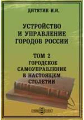 Устройство и управление городов России. Т. 2. Городское самоуправление в настоящем столетии
