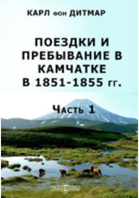 Поездки и пребывание в Камчатке в 1851-1855 гг, Ч. 1. Исторический отчет по путевым дневникам