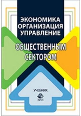 Экономика, организация и управление общественным сектором: учебник