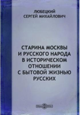 Старина Москвы и русского народа в историческом отношении с бытовой жизнью русских: научно-популярное издание