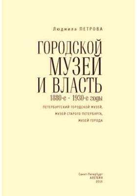 Городской музей и власть : 1880-е – 1930-е годы (Петербургский городской музей, Музей старого Петербурга, Музей города)