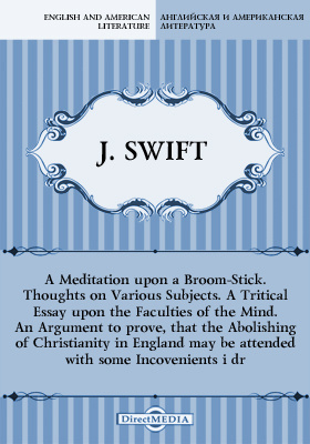 A Meditation upon a Broom-Stick. Thoughts on Various Subjects. A Tritical Essay upon the Faculties of the Mind. An Argument to prove, that the Abolishing of Christianity in England may be attended with some Incovenients i dr