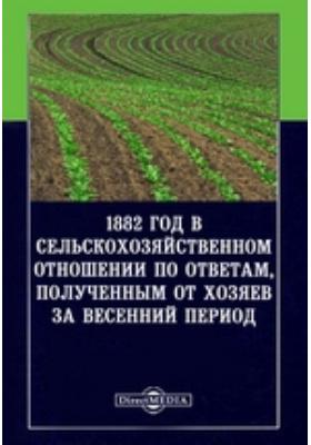 1882 год в сельскохозяйственном отношении по ответам, полученным от хозяев за весенний период